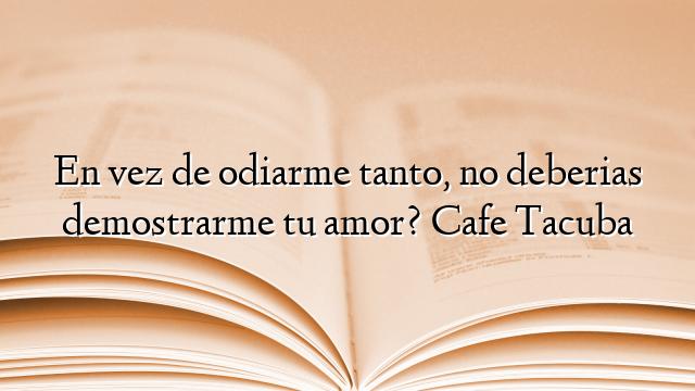 En Vez De Odiarme Tanto No Deberias Demostrarme Tu Amor Cafe Tacuba