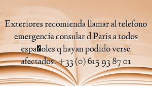 Exteriores recomienda llamar al telefono emergencia consular d Paris a todos españoles q hayan podido verse afectados: +33 (0) 615 93 87 01