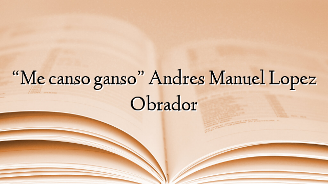 """""""Me canso ganso"""" Andres Manuel Lopez Obrador"""